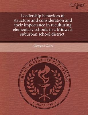 Leadership Behaviors of Structure and Consideration and Their Importance in Reculturing Elementary Schools in a Midwest...