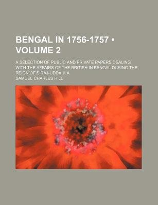 Bengal in 1756-1757 (Volume 2); A Selection of Public and Private Papers Dealing with the Affairs of the British in Bengal...