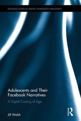 Adolescents and Their Facebook Narratives - A Digital Coming of Age (Hardcover): Jill Walsh