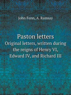 Paston Letters Original Letters, Written During the Reigns of Henry VI, Edward IV, and Richard III (Paperback): John Fenn, A....