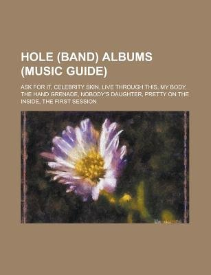 Hole (Band) Albums (Music Guide) - Ask for It, Celebrity Skin, Live Through This, My Body, the Hand Grenade, Nobody's...