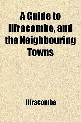 A Guide to Ilfracombe, and the Neighbouring Towns (Paperback): Ilfracombe