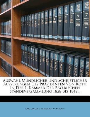 Auswahl M Ndlicher Und Schriftlicher Usserungen Des PR Sidenten Von Roth in Der 1. Kammer Der Bayerischen St Ndeversammlung...