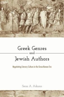 Greek Genres and Jewish Authors - Negotiating Literary Culture in the Greco-Roman Era (Hardcover): Sean A. Adams