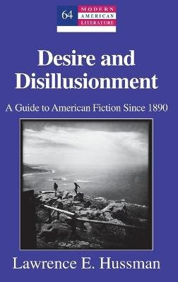 Desire and Disillusionment - A Guide to American Fiction Since 1890 (Hardcover, New edition): Lawrence E Hussman