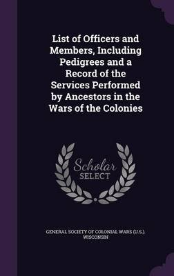 List of Officers and Members, Including Pedigrees and a Record of the Services Performed by Ancestors in the Wars of the...