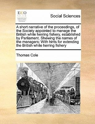 A Short Narrative of the Proceedings, of the Society Appointed to Manage the British White Herring Fishery, Established by...