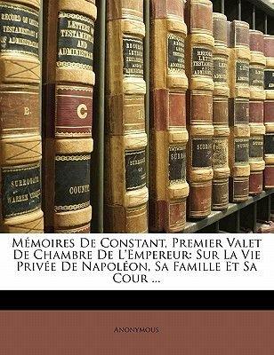 M Moires de Constant, Premier Valet de Chambre de L'Empereur - Sur La Vie Priv E de Napol On, Sa Famille Et Sa Cour ......