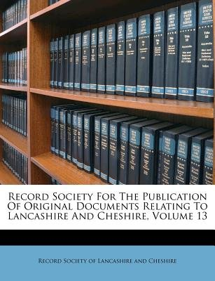 Record Society for the Publication of Original Documents Relating to Lancashire and Cheshire, Volume 13 (Paperback):