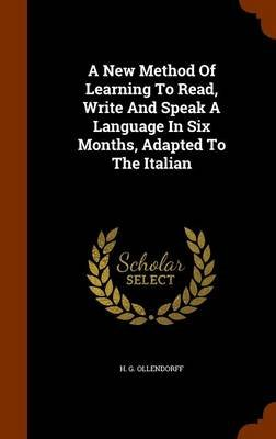 A New Method of Learning to Read, Write and Speak a Language in Six Months, Adapted to the Italian (Hardcover): H. G. Ollendorff