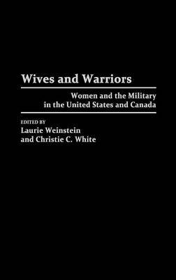 Wives and Warriors - Women and the Military in the United States and Canada (Hardcover): Laurie Weinstein, Christie White