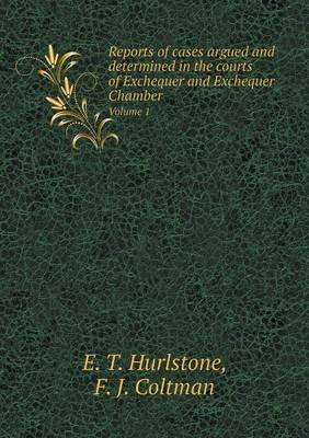 Reports of Cases Argued and Determined in the Courts of Exchequer and Exchequer Chamber Volume 1 (Paperback): E. T. Hurlstone,...