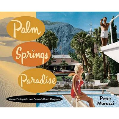 Palm Springs Paradise - Vintage Photographs from America's Desert Playground (Hardcover): Peter Moruzzi