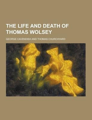 The Life and Death of Thomas Wolsey (Paperback): George Cavendish