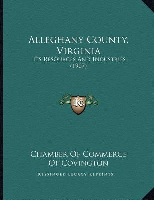 Alleghany County, Virginia - Its Resources and Industries (1907) (Paperback): Chamber of Commerce of Covington