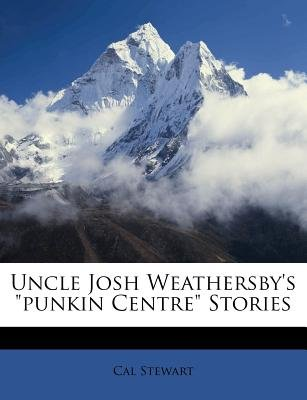 "Uncle Josh Weathersby's ""Punkin Centre"" Stories (Paperback): Cal Stewart"