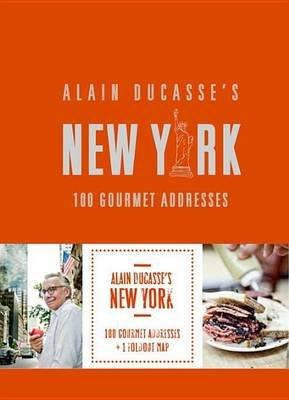 Alain Ducasse's New York - 100 Gourmet Addresses (Hardcover): Alain Ducasse
