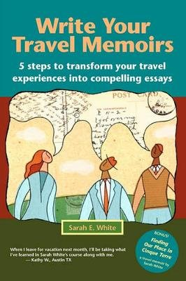 Write Your Travel Memoirs - 5 Steps to Transform Your Travel Experiences Into Compelling Essays (Paperback): Sarah E. White