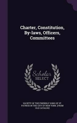 Charter, Constitution, By-Laws, Officers, Committees (Hardcover): Society of the Friendly Sons of St Patr