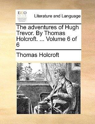 The Adventures of Hugh Trevor. by Thomas Holcroft. ... Volume 6 of 6 (Paperback): Thomas Holcroft