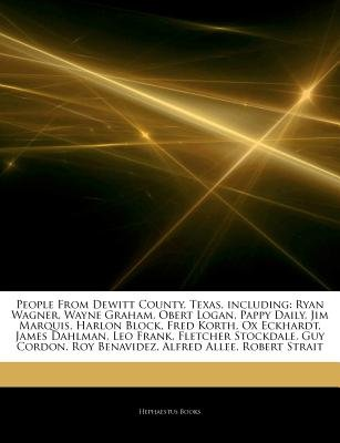 Articles on People from DeWitt County, Texas, Including - Ryan Wagner, Wayne Graham, Obert Logan, Pappy Daily, Jim Marquis,...