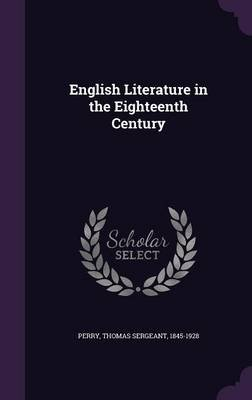 English Literature in the Eighteenth Century (Hardcover): Thomas Sergeant Perry