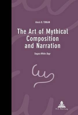 Art of Mythical Composition and Narration, The: Dagara White Bagr (Electronic book text): Alexis B. Tengan