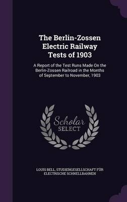 The Berlin-Zossen Electric Railway Tests of 1903 - A Report of the Test Runs Made on the Berlin-Zossen Railroad in the Months...