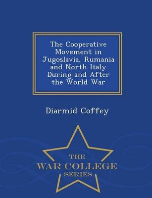 The Cooperative Movement in Jugoslavia, Rumania and North Italy During and After the World War - War College Series...