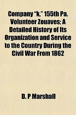 """Company """"K,"""" 155th Pa. Volunteer Zouaves; A Detailed History of Its Organization and Service to the Country During the Civil..."""