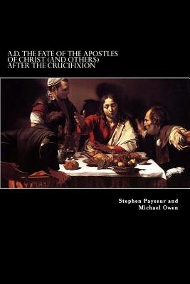 A.D. The Fate Of The Apostles of Christ (and Others) After the Crucifixion - Stephen Payseur and Michael Owen (Paperback):...