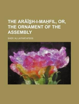 The AR S H-I-Ma Fil, Or, the Ornament of the Assembly (Paperback): Sher Ali Jafari Afsos