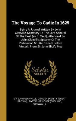 The Voyage To Cadiz In 1625 - Being A Journal Written By John Glanville, Secretary To The Lord Admiral Of The Fleet (sir E....