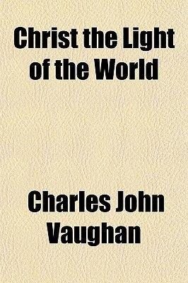 Christ the Light of the World (Paperback): Charles John Vaughan