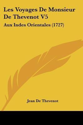 Les Voyages de Monsieur de Thevenot V5 - Aux Indes Orientales (1727) (English, French, Paperback): Jean De Thevenot