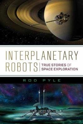 Interplanetary Robots - True Stories of Space Exploration (Paperback): Rod Pyle