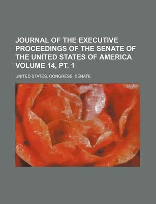 Journal of the Executive Proceedings of the Senate of the United States of America Volume 14, (Paperback): United States...