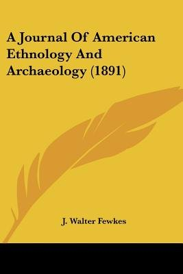 A Journal of American Ethnology and Archaeology (1891) (Paperback): J. Walter Fewkes