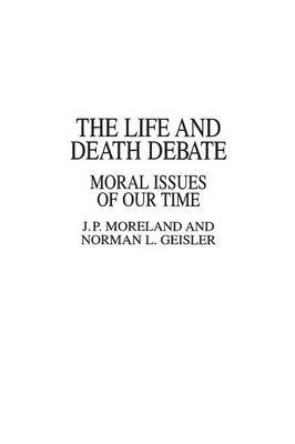 The Life and Death Debate - Moral Issues of Our Time (Paperback): Norman L. Geisler, J.P. Moreland