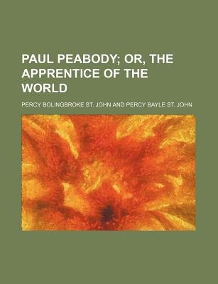 Paul Peabody; Or, the Apprentice of the World (Paperback): Percy Bolingbroke St John