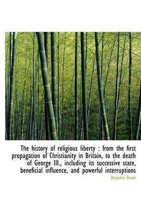 The History of Religious Liberty - From the First Propagation of Christianity in Britain, to the Dea (Hardcover): Benjamin Brook