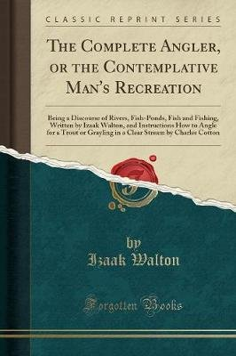 The Complete Angler, or the Contemplative Man's Recreation - Being a Discourse of Rivers, Fish-Ponds, Fish and Fishing,...