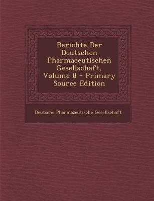Berichte Der Deutschen Pharmaceutischen Gesellschaft, Volume 8 - Primary Source Edition (Paperback): Deutsche Pharmazeutische...
