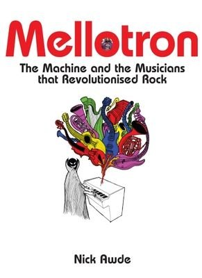 Mellotron - The Machine and the Musicians That Revolutionised Rock (Hardcover): Nick Awde