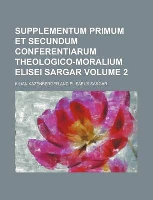 Supplementum Primum Et Secundum Conferentiarum Theologico-Moralium Elisei Sargar Volume 2 (Paperback): Kilian Kazenberger