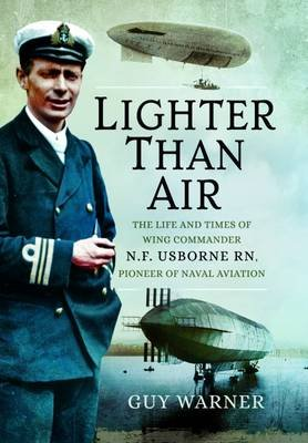 Lighter-Than-Air - The Life and Times of Wing Commander N.F. Usborne RN, Pioneer of Naval Aviation (Hardcover): Guy Warner