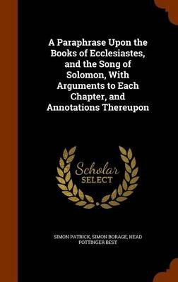 A Paraphrase Upon the Books of Ecclesiastes, and the Song of Solomon, with Arguments to Each Chapter, and Annotations Thereupon...