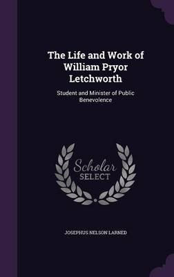 The Life and Work of William Pryor Letchworth - Student and Minister of Public Benevolence (Hardcover): Josephus Nelson Larned