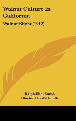 Walnut Culture in California - Walnut Blight (1912) (Hardcover): Ralph Eliot Smith, Clayton Orville Smith, Henry J. Ramsey