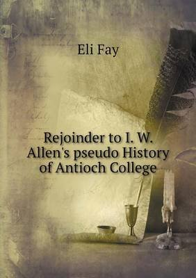 Rejoinder to I. W. Allen's Pseudo History of Antioch College (Paperback): Eli Fay